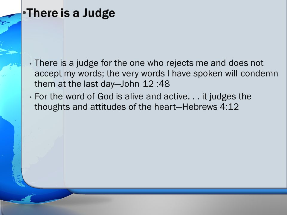 There is a judge for the one who rejects me and does not accept my words; the very words I have spoken will condemn them at the last day—John 12 :48 For the word of God is alive and active...