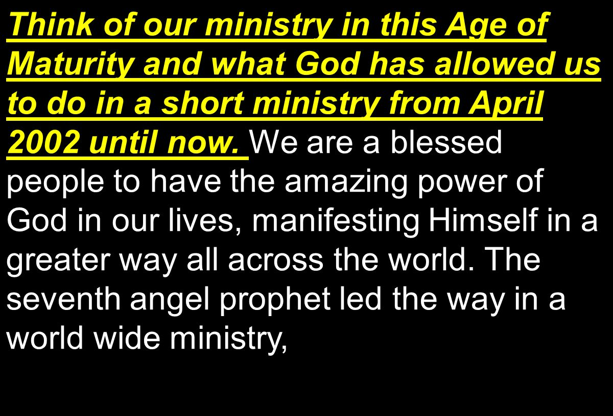 Think of our ministry in this Age of Maturity and what God has allowed us to do in a short ministry from April 2002 until now.