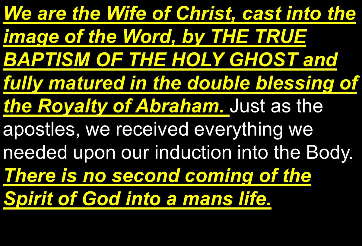 We are the Wife of Christ, cast into the image of the Word, by THE TRUE BAPTISM OF THE HOLY GHOST and fully matured in the double blessing of the Royalty of Abraham.