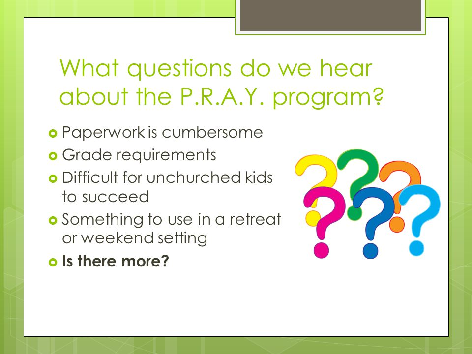 What questions do we hear about the P.R.A.Y. program?  Paperwork is cumbersome  Grade requirements  Difficult for unchurched kids to succeed  Some