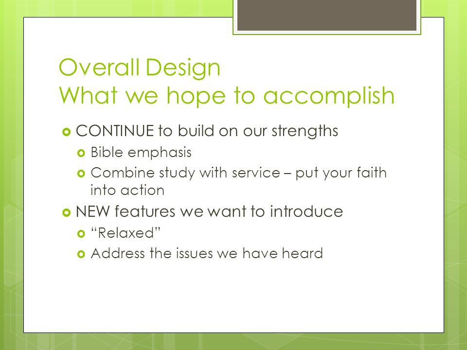Overall Design What we hope to accomplish  CONTINUE to build on our strengths  Bible emphasis  Combine study with service – put your faith into action  NEW features we want to introduce  Relaxed  Address the issues we have heard