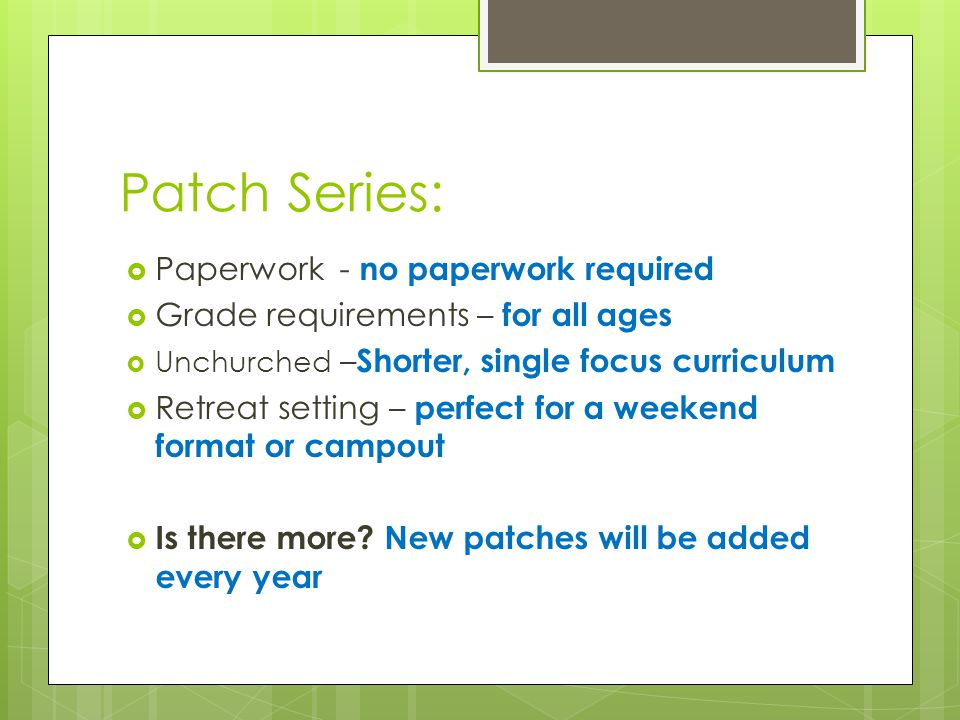 Patch Series:  Paperwork - no paperwork required  Grade requirements – for all ages  Unchurched – Shorter, single focus curriculum  Retreat setting – perfect for a weekend format or campout  Is there more.
