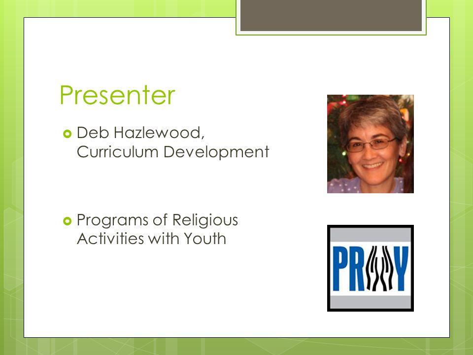 Presenter  Deb Hazlewood, Curriculum Development  Programs of Religious Activities with Youth
