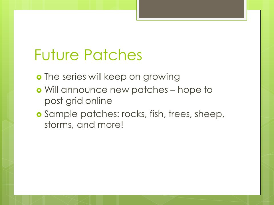 Future Patches  The series will keep on growing  Will announce new patches – hope to post grid online  Sample patches: rocks, fish, trees, sheep, storms, and more!
