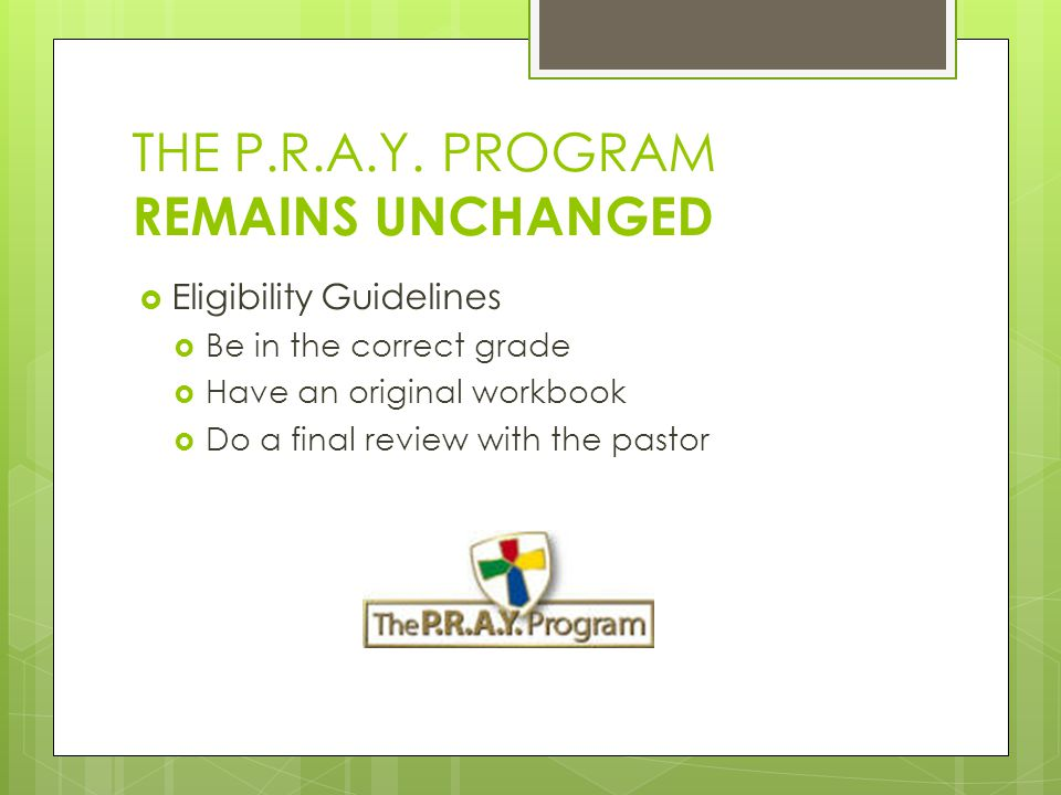 THE P.R.A.Y. PROGRAM REMAINS UNCHANGED  Eligibility Guidelines  Be in the correct grade  Have an original workbook  Do a final review with the pas