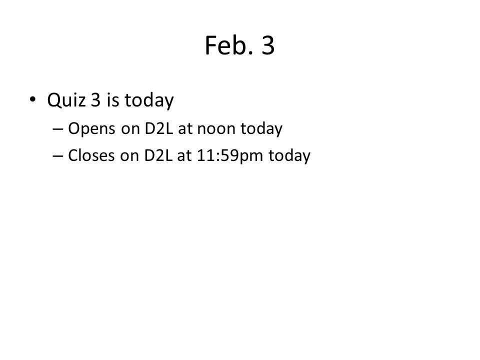 Feb. 3 Quiz 3 is today – Opens on D2L at noon today – Closes on D2L at 11:59pm today