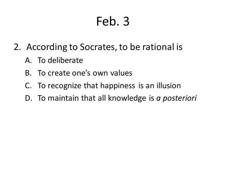 Feb. 3 2.According to Socrates, to be rational is A.To deliberate B.To create one's own values C.To recognize that happiness is an illusion D.To maint