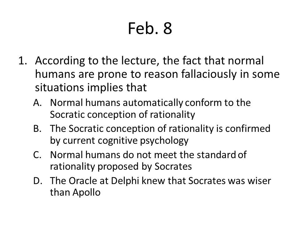 Feb. 8 1.According to the lecture, the fact that normal humans are prone to reason fallaciously in some situations implies that A.Normal humans automa