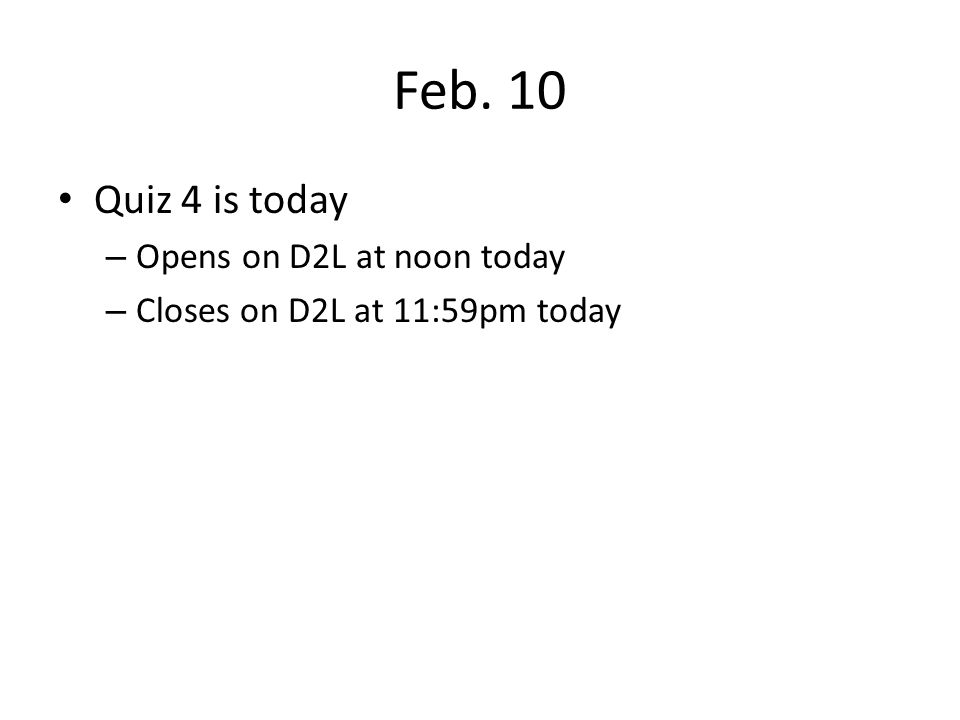 Feb. 10 Quiz 4 is today – Opens on D2L at noon today – Closes on D2L at 11:59pm today