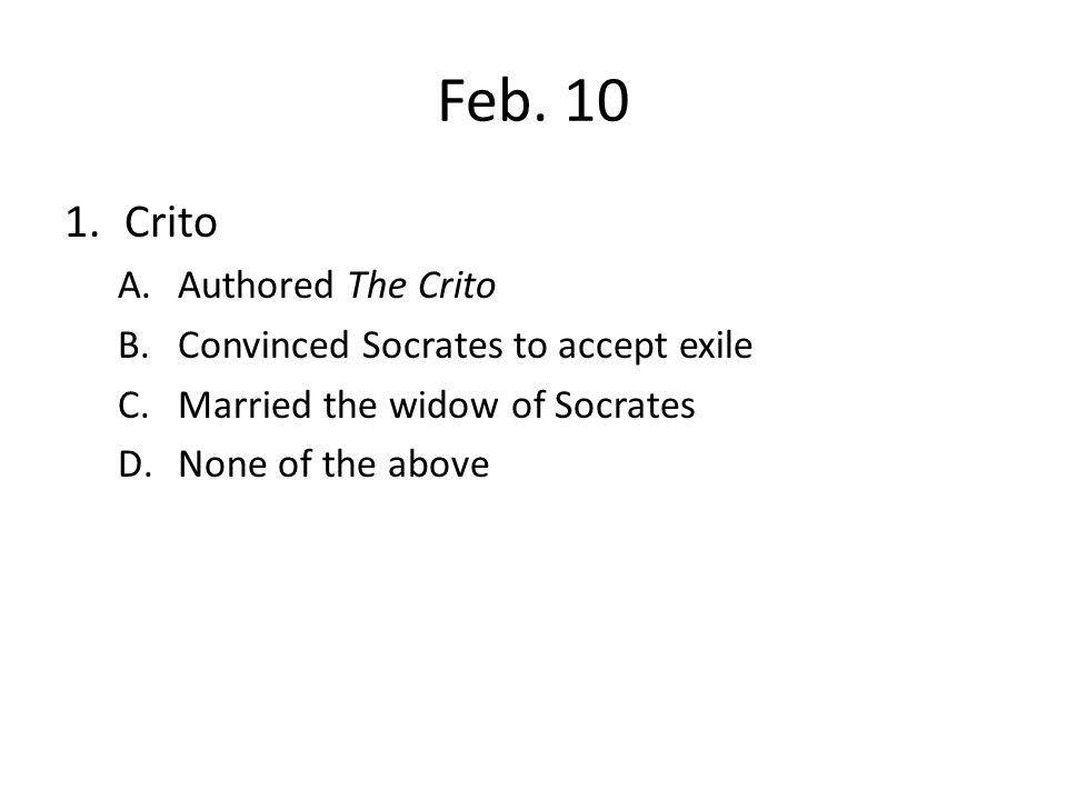 Feb. 10 1.Crito A.Authored The Crito B.Convinced Socrates to accept exile C.Married the widow of Socrates D.None of the above