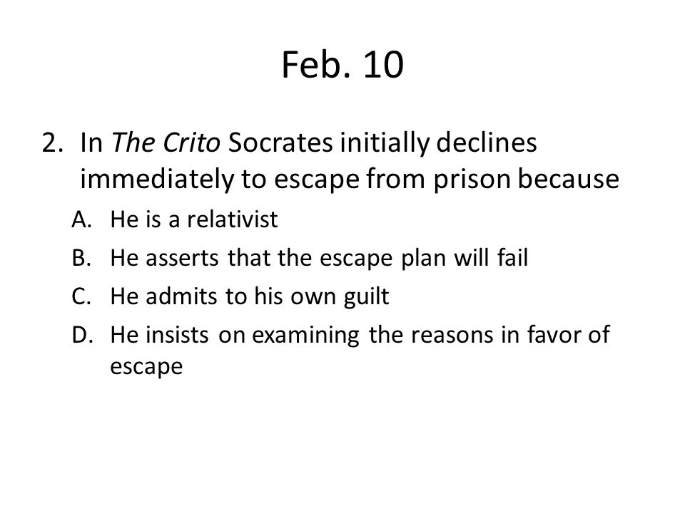 Feb. 10 2.In The Crito Socrates initially declines immediately to escape from prison because A.He is a relativist B.He asserts that the escape plan wi