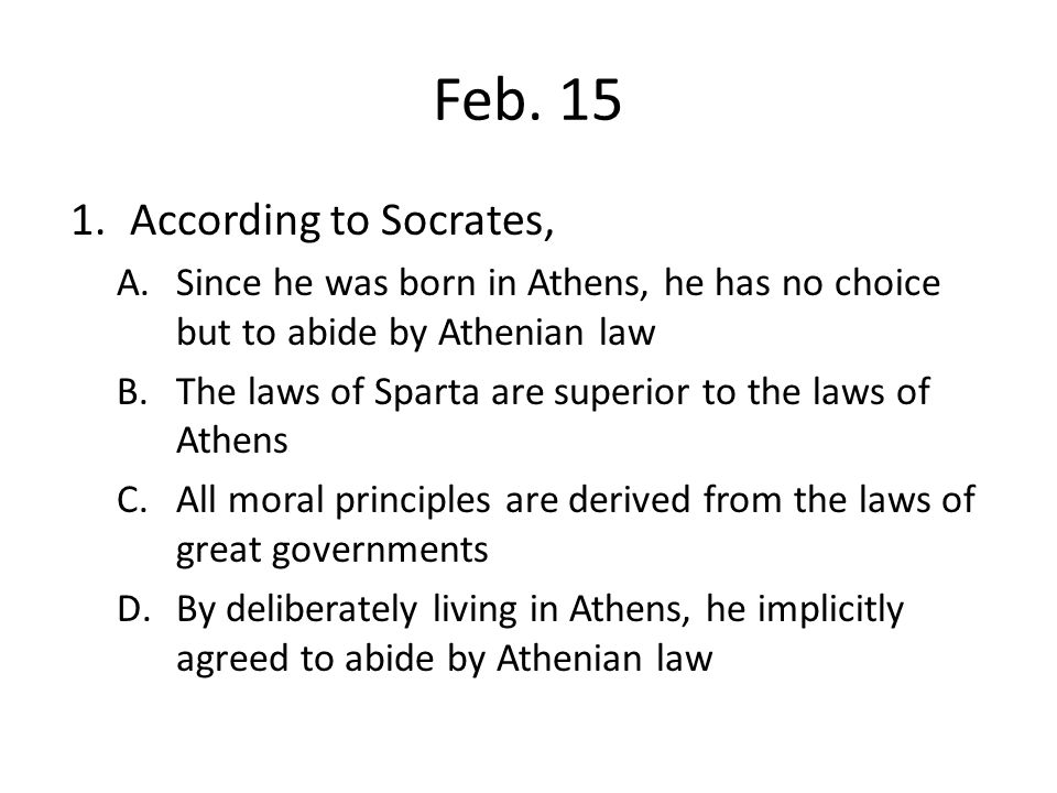 Feb. 15 1.According to Socrates, A.Since he was born in Athens, he has no choice but to abide by Athenian law B.The laws of Sparta are superior to the