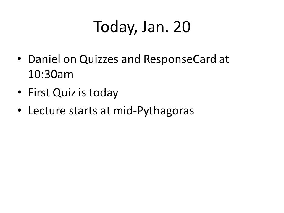 Today, Jan. 20 Daniel on Quizzes and ResponseCard at 10:30am First Quiz is today Lecture starts at mid-Pythagoras
