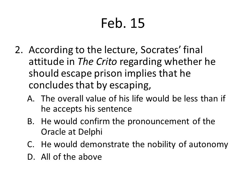 Feb. 15 2.According to the lecture, Socrates' final attitude in The Crito regarding whether he should escape prison implies that he concludes that by