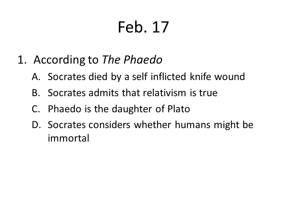 Feb. 17 1.According to The Phaedo A.Socrates died by a self inflicted knife wound B.Socrates admits that relativism is true C.Phaedo is the daughter o