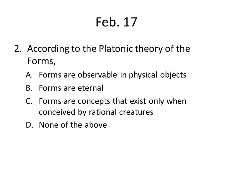 Feb. 17 2.According to the Platonic theory of the Forms, A.Forms are observable in physical objects B.Forms are eternal C.Forms are concepts that exis
