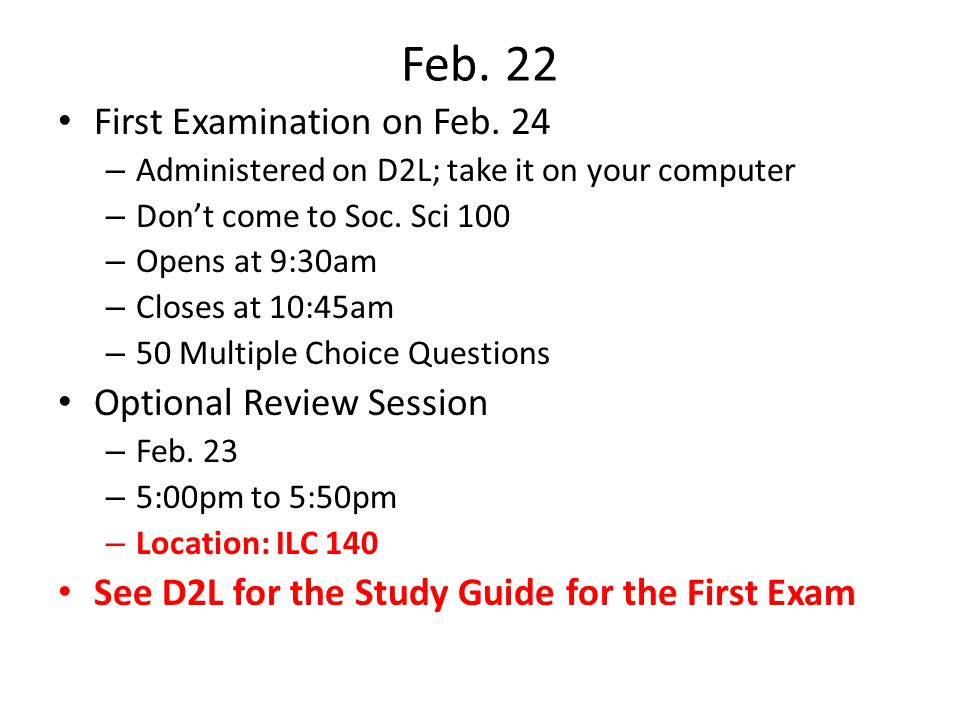Feb. 22 First Examination on Feb. 24 – Administered on D2L; take it on your computer – Don't come to Soc. Sci 100 – Opens at 9:30am – Closes at 10:45a