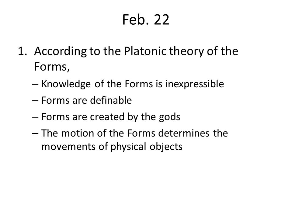 Feb. 22 1.According to the Platonic theory of the Forms, – Knowledge of the Forms is inexpressible – Forms are definable – Forms are created by the go