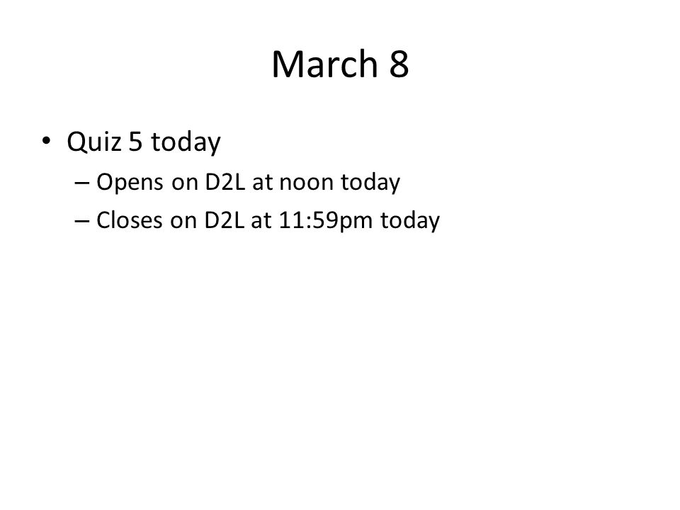 March 8 Quiz 5 today – Opens on D2L at noon today – Closes on D2L at 11:59pm today