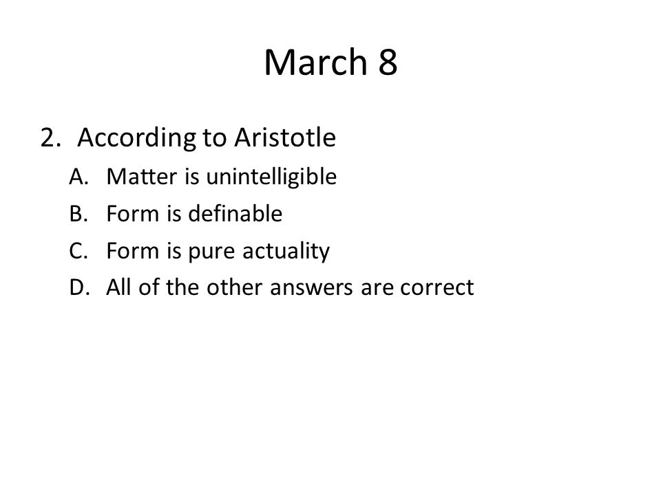 March 8 2.According to Aristotle A.Matter is unintelligible B.Form is definable C.Form is pure actuality D.All of the other answers are correct