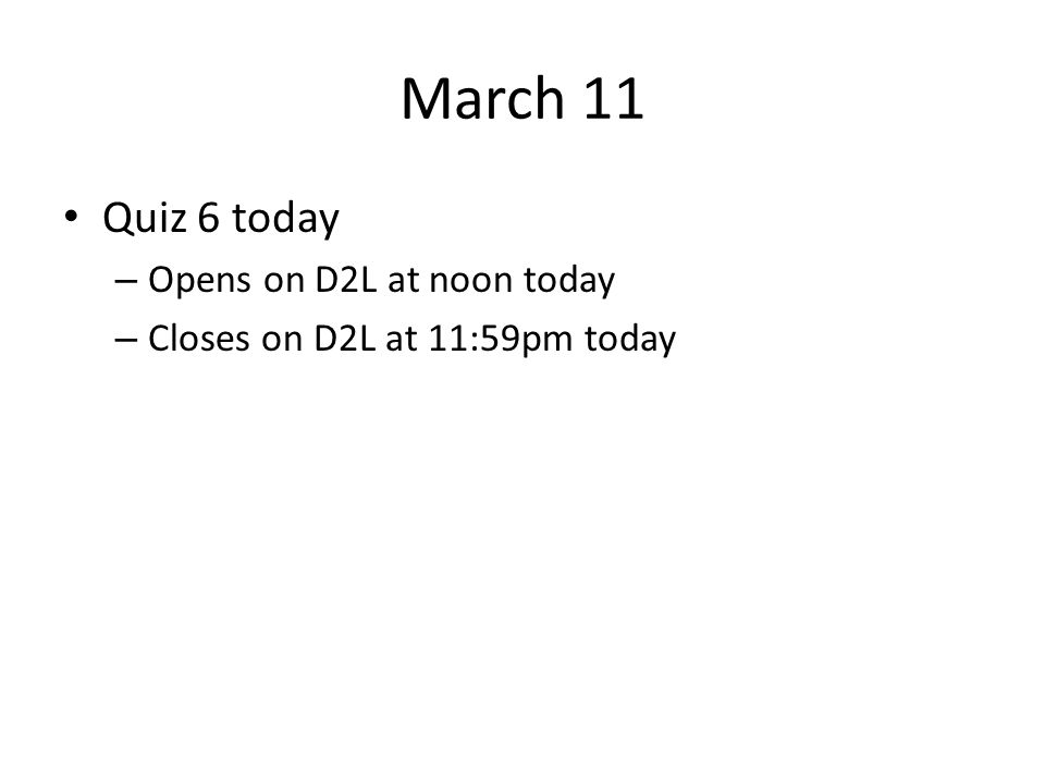 March 11 Quiz 6 today – Opens on D2L at noon today – Closes on D2L at 11:59pm today