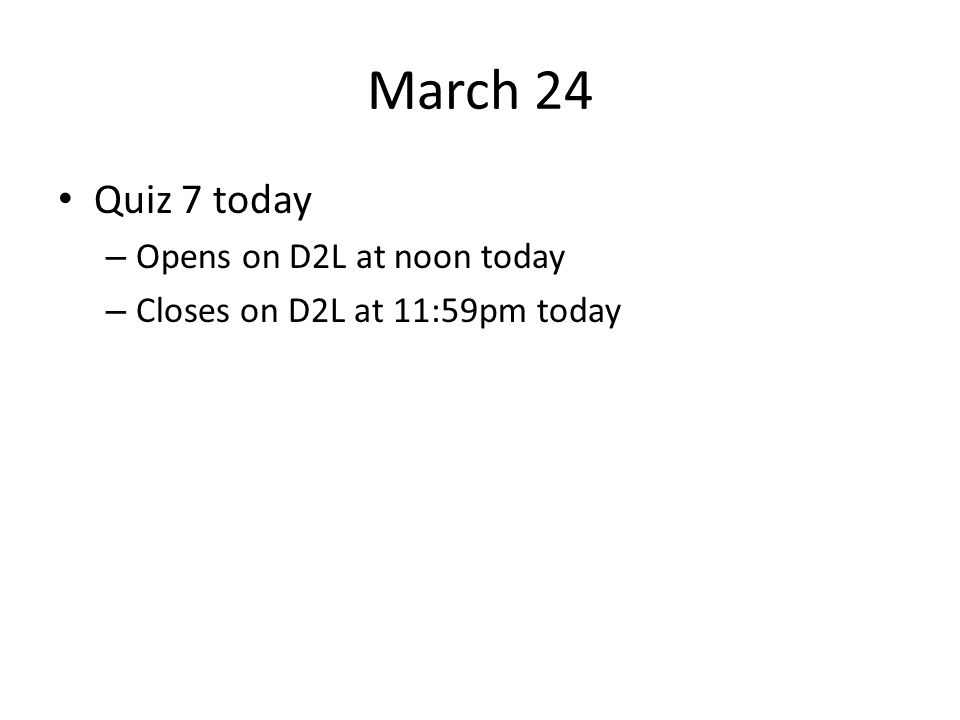 March 24 Quiz 7 today – Opens on D2L at noon today – Closes on D2L at 11:59pm today