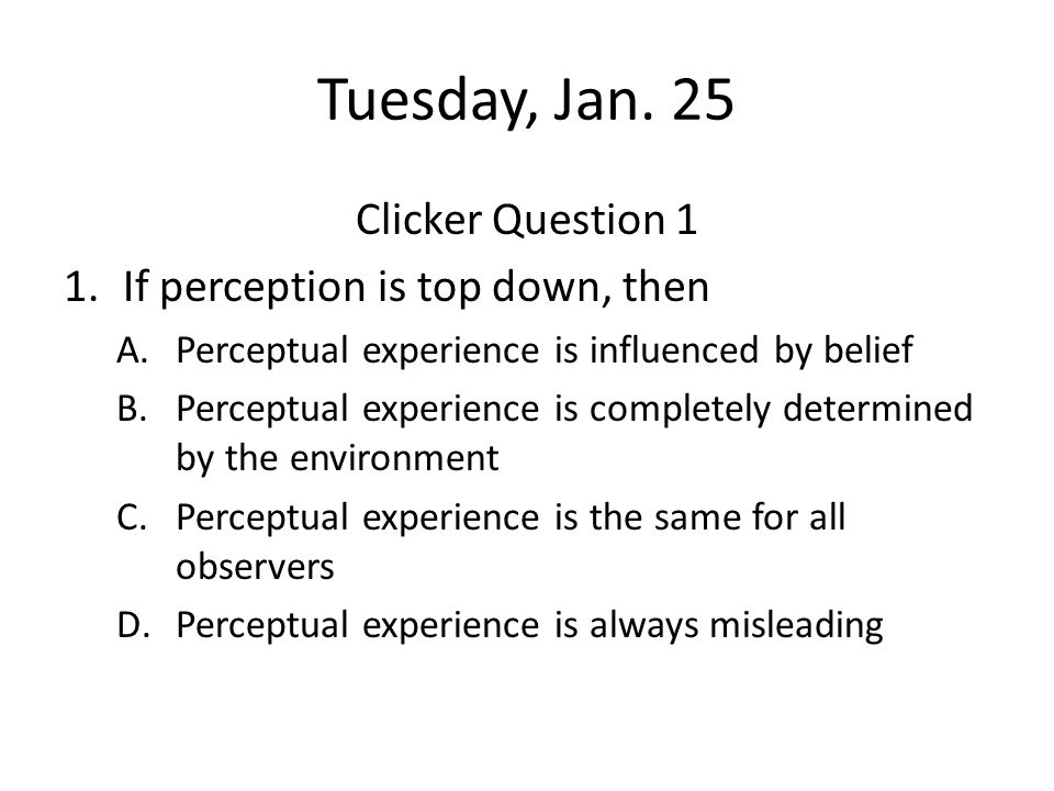 Tuesday, Jan. 25 Clicker Question 1 1.If perception is top down, then A.Perceptual experience is influenced by belief B.Perceptual experience is compl