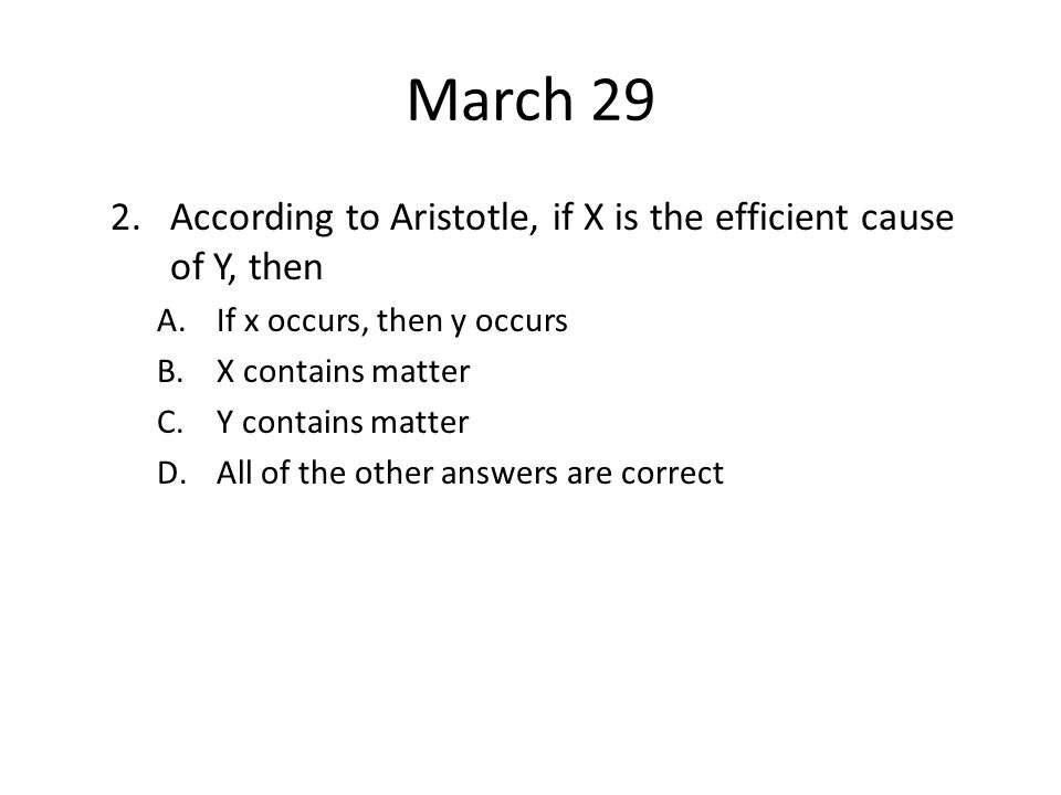 March 29 2.According to Aristotle, if X is the efficient cause of Y, then A.If x occurs, then y occurs B.X contains matter C.Y contains matter D.All o