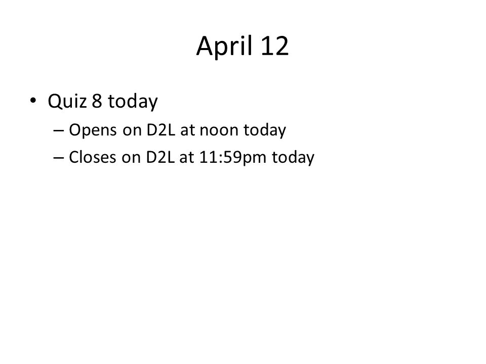 April 12 Quiz 8 today – Opens on D2L at noon today – Closes on D2L at 11:59pm today