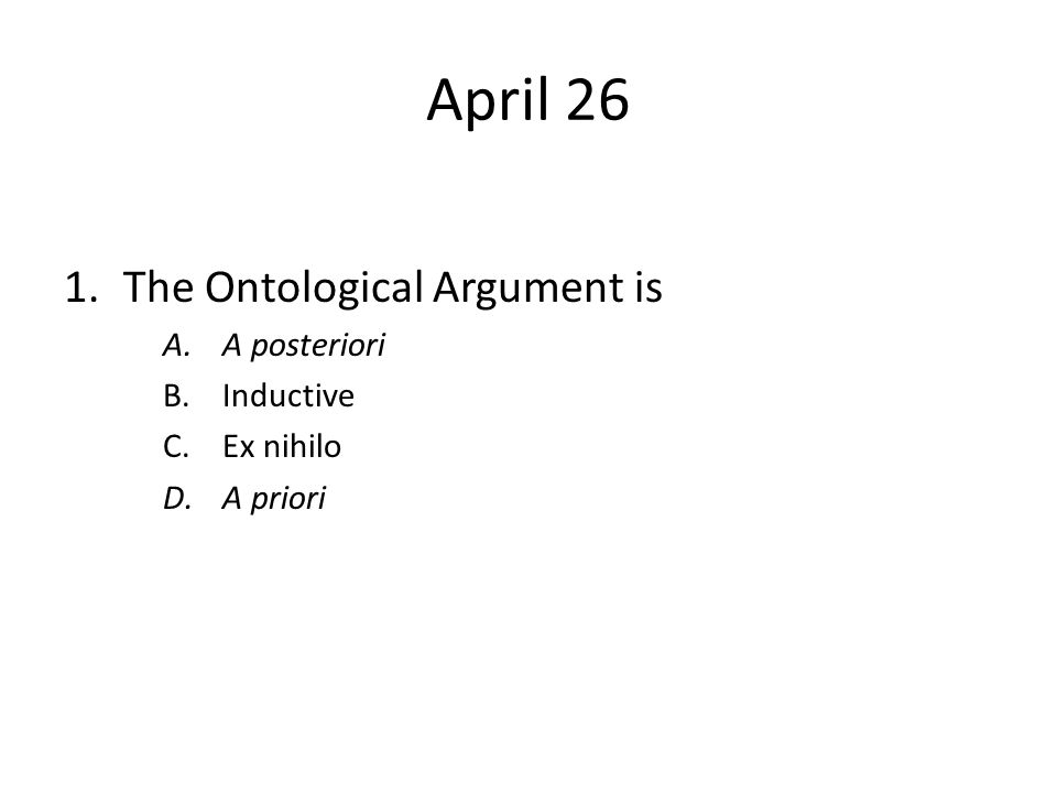 April 26 1.The Ontological Argument is A.A posteriori B.Inductive C.Ex nihilo D.A priori
