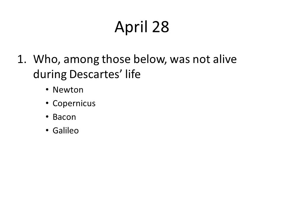 April 28 1.Who, among those below, was not alive during Descartes' life Newton Copernicus Bacon Galileo