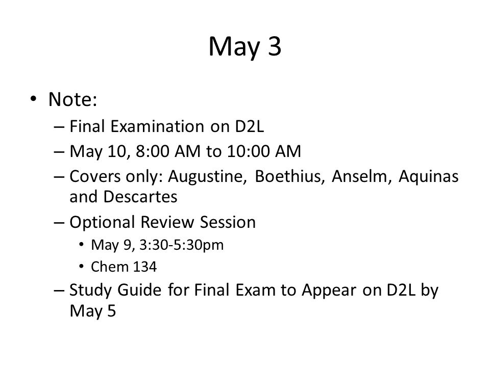 May 3 Note: – Final Examination on D2L – May 10, 8:00 AM to 10:00 AM – Covers only: Augustine, Boethius, Anselm, Aquinas and Descartes – Optional Revi
