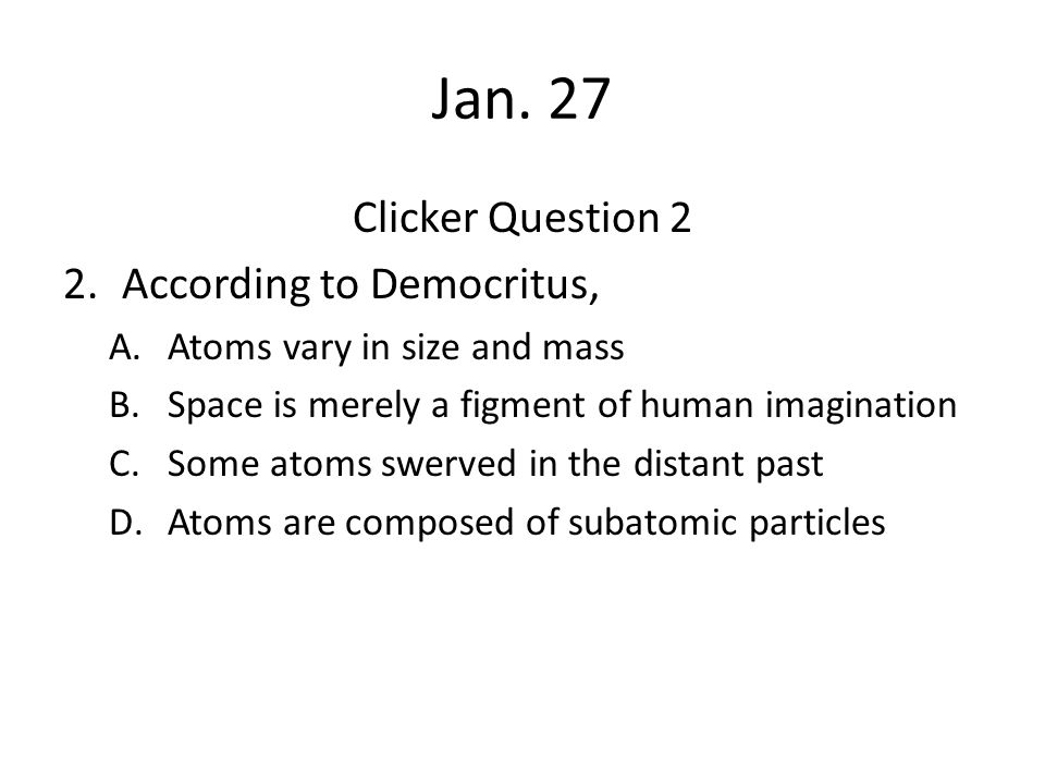 Jan. 27 Clicker Question 2 2.According to Democritus, A.Atoms vary in size and mass B.Space is merely a figment of human imagination C.Some atoms swer