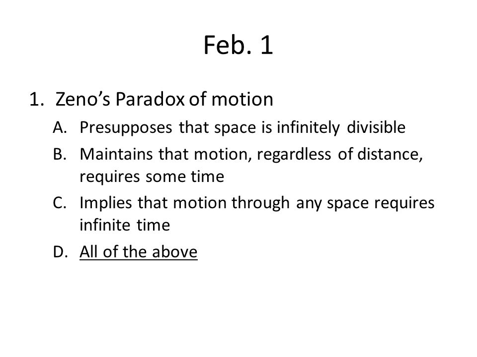 Feb. 1 1.Zeno's Paradox of motion A.Presupposes that space is infinitely divisible B.Maintains that motion, regardless of distance, requires some time