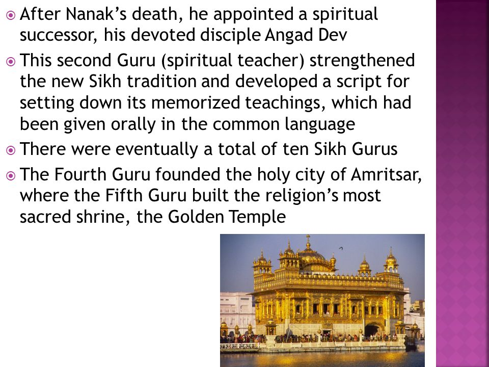  After Nanak's death, he appointed a spiritual successor, his devoted disciple Angad Dev  This second Guru (spiritual teacher) strengthened the new Sikh tradition and developed a script for setting down its memorized teachings, which had been given orally in the common language  There were eventually a total of ten Sikh Gurus  The Fourth Guru founded the holy city of Amritsar, where the Fifth Guru built the religion's most sacred shrine, the Golden Temple