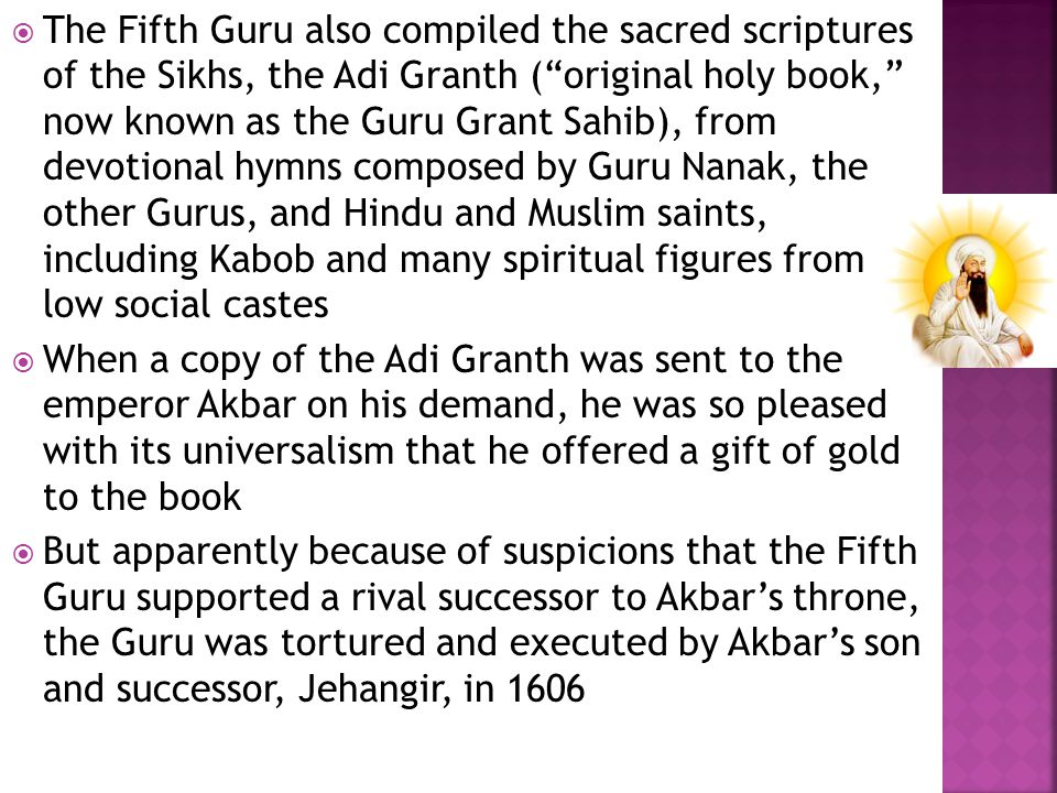  The Fifth Guru also compiled the sacred scriptures of the Sikhs, the Adi Granth ( original holy book, now known as the Guru Grant Sahib), from devotional hymns composed by Guru Nanak, the other Gurus, and Hindu and Muslim saints, including Kabob and many spiritual figures from low social castes  When a copy of the Adi Granth was sent to the emperor Akbar on his demand, he was so pleased with its universalism that he offered a gift of gold to the book  But apparently because of suspicions that the Fifth Guru supported a rival successor to Akbar's throne, the Guru was tortured and executed by Akbar's son and successor, Jehangir, in 1606