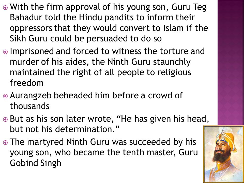 With the firm approval of his young son, Guru Teg Bahadur told the Hindu pandits to inform their oppressors that they would convert to Islam if the Sikh Guru could be persuaded to do so  Imprisoned and forced to witness the torture and murder of his aides, the Ninth Guru staunchly maintained the right of all people to religious freedom  Aurangzeb beheaded him before a crowd of thousands  But as his son later wrote, He has given his head, but not his determination.  The martyred Ninth Guru was succeeded by his young son, who became the tenth master, Guru Gobind Singh