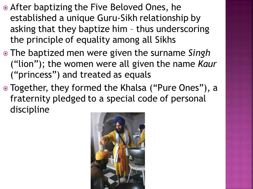  After baptizing the Five Beloved Ones, he established a unique Guru-Sikh relationship by asking that they baptize him – thus underscoring the principle of equality among all Sikhs  The baptized men were given the surname Singh ( lion ); the women were all given the name Kaur ( princess ) and treated as equals  Together, they formed the Khalsa ( Pure Ones ), a fraternity pledged to a special code of personal discipline