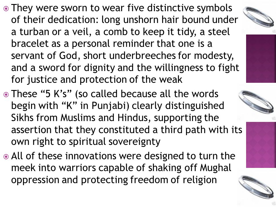  They were sworn to wear five distinctive symbols of their dedication: long unshorn hair bound under a turban or a veil, a comb to keep it tidy, a steel bracelet as a personal reminder that one is a servant of God, short underbreeches for modesty, and a sword for dignity and the willingness to fight for justice and protection of the weak  These 5 K's (so called because all the words begin with K in Punjabi) clearly distinguished Sikhs from Muslims and Hindus, supporting the assertion that they constituted a third path with its own right to spiritual sovereignty  All of these innovations were designed to turn the meek into warriors capable of shaking off Mughal oppression and protecting freedom of religion