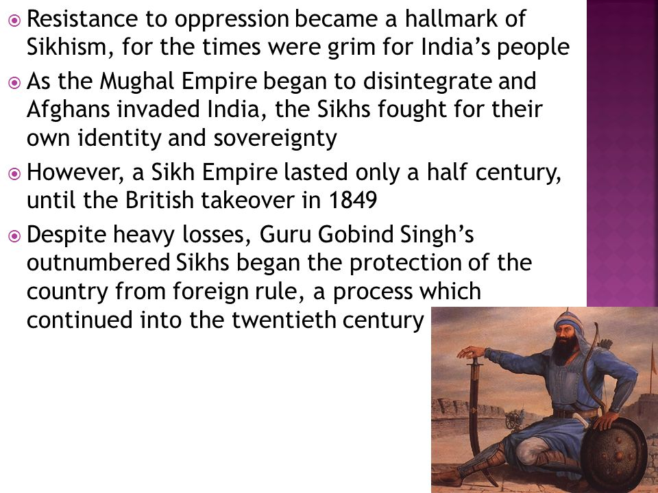  Resistance to oppression became a hallmark of Sikhism, for the times were grim for India's people  As the Mughal Empire began to disintegrate and Afghans invaded India, the Sikhs fought for their own identity and sovereignty  However, a Sikh Empire lasted only a half century, until the British takeover in 1849  Despite heavy losses, Guru Gobind Singh's outnumbered Sikhs began the protection of the country from foreign rule, a process which continued into the twentieth century