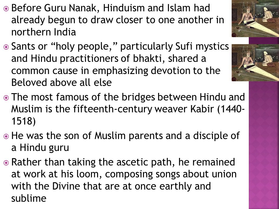  Before Guru Nanak, Hinduism and Islam had already begun to draw closer to one another in northern India  Sants or holy people, particularly Sufi mystics and Hindu practitioners of bhakti, shared a common cause in emphasizing devotion to the Beloved above all else  The most famous of the bridges between Hindu and Muslim is the fifteenth-century weaver Kabir (1440- 1518)  He was the son of Muslim parents and a disciple of a Hindu guru  Rather than taking the ascetic path, he remained at work at his loom, composing songs about union with the Divine that are at once earthly and sublime