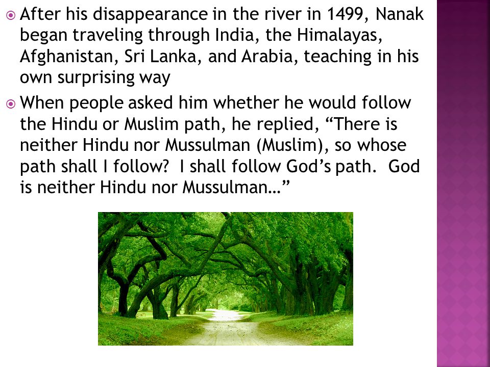  After his disappearance in the river in 1499, Nanak began traveling through India, the Himalayas, Afghanistan, Sri Lanka, and Arabia, teaching in his own surprising way  When people asked him whether he would follow the Hindu or Muslim path, he replied, There is neither Hindu nor Mussulman (Muslim), so whose path shall I follow.