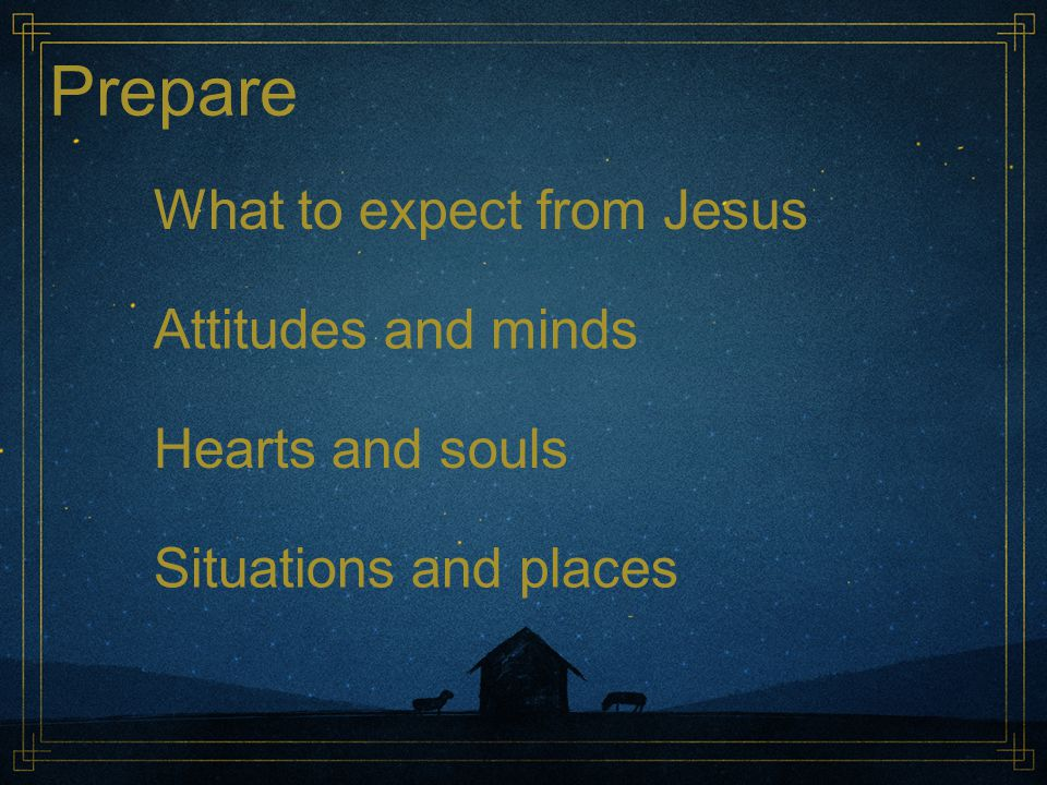 Prepare What to expect from Jesus Attitudes and minds Hearts and souls Situations and places