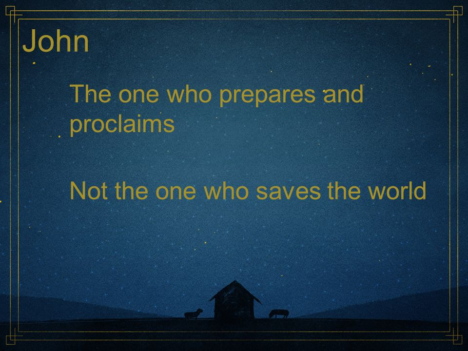 John The one who prepares and proclaims Not the one who saves the world