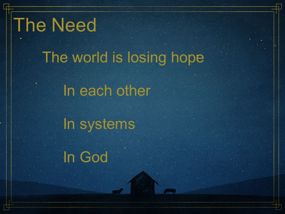 The Need The world is losing hope In each other In systems In God