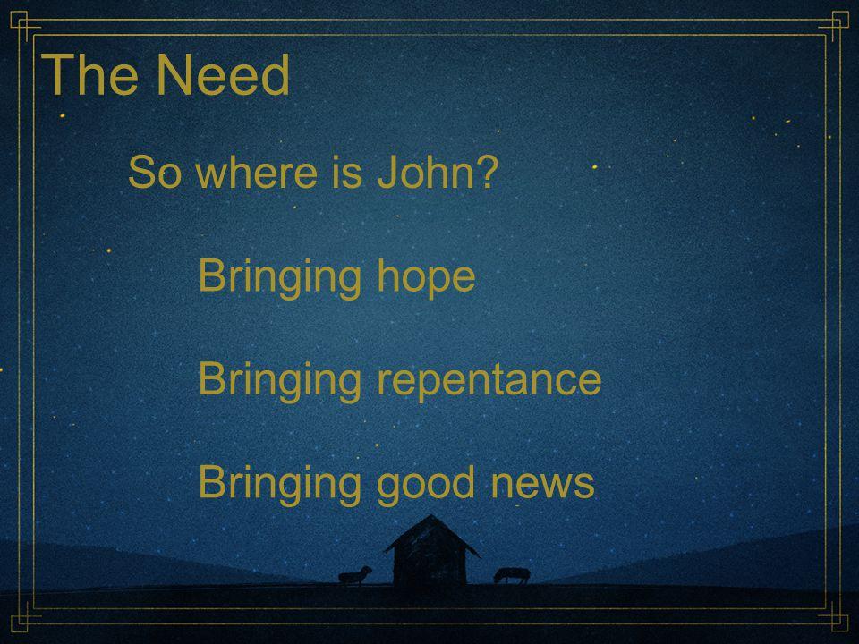 The Need So where is John Bringing hope Bringing repentance Bringing good news