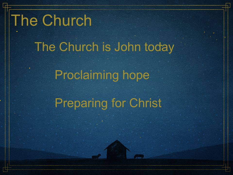 The Church The Church is John today Proclaiming hope Preparing for Christ