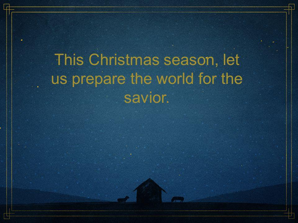 This Christmas season, let us prepare the world for the savior.