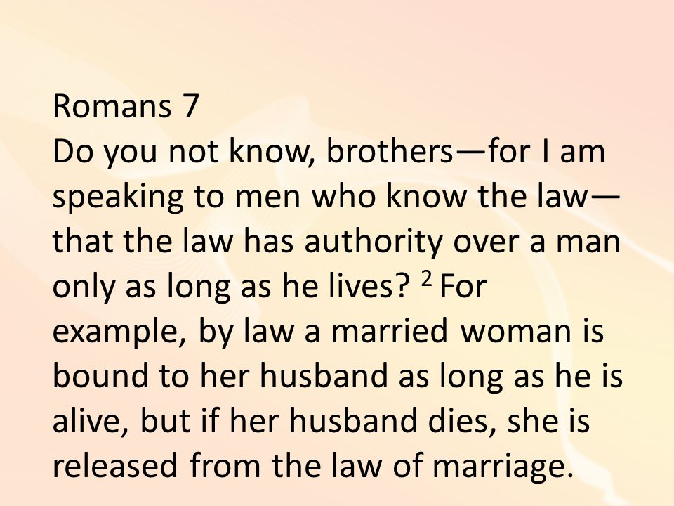 Romans 7 Do you not know, brothers—for I am speaking to men who know the law— that the law has authority over a man only as long as he lives.