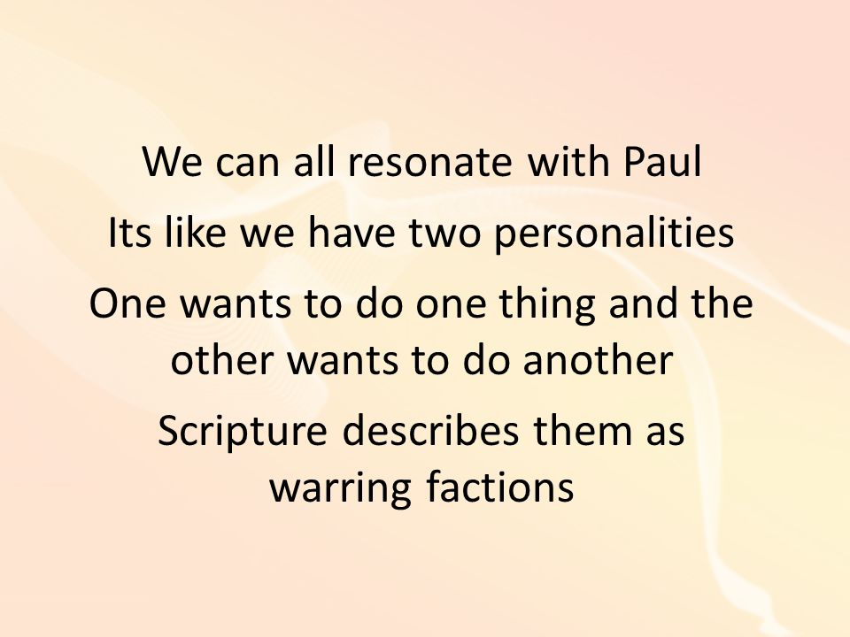 We can all resonate with Paul Its like we have two personalities One wants to do one thing and the other wants to do another Scripture describes them as warring factions